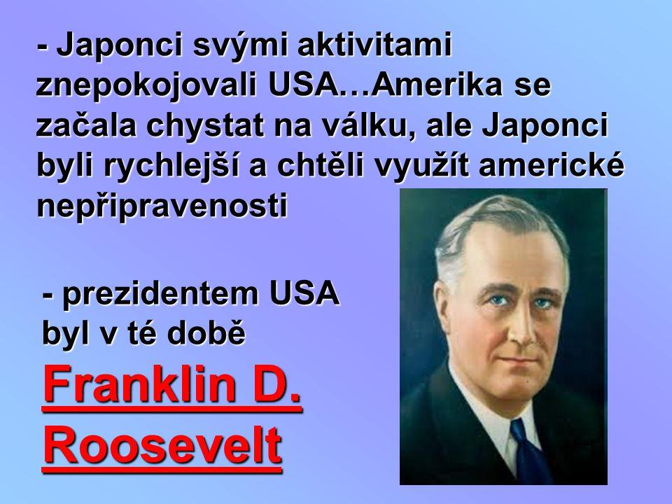 - Japonci svými aktivitami znepokojovali USA…Amerika se začala chystat na válku, ale Japonci byli rychlejší a chtěli využít americké nepřipravenosti
