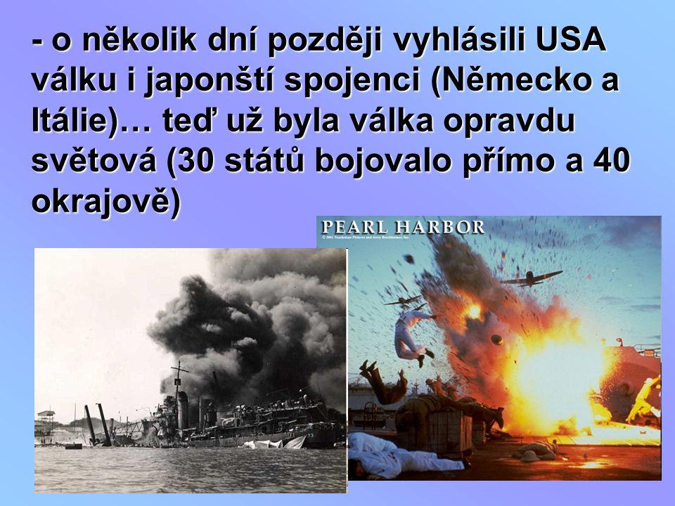 - o několik dní později vyhlásili USA válku i japonští spojenci (Německo a Itálie)… teď už byla válka opravdu světová (30 států bojovalo přímo a 40 okrajově)