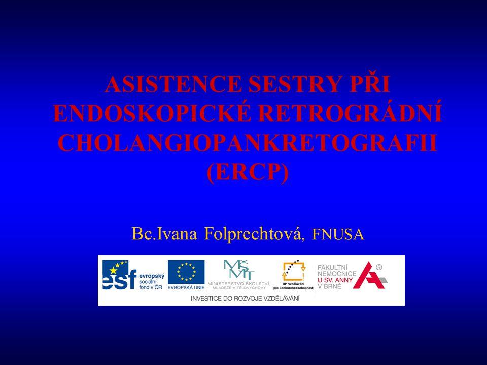 ASISTENCE SESTRY PŘI ENDOSKOPICKÉ RETROGRÁDNÍ CHOLANGIOPANKRETOGRAFII (ERCP) Bc.Ivana Folprechtová, FNUSA