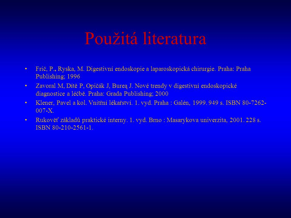 Použitá literatura Frič, P., Ryska, M. Digestivní endoskopie a laparoskopická chirurgie. Praha: Praha Publishing; 1996.