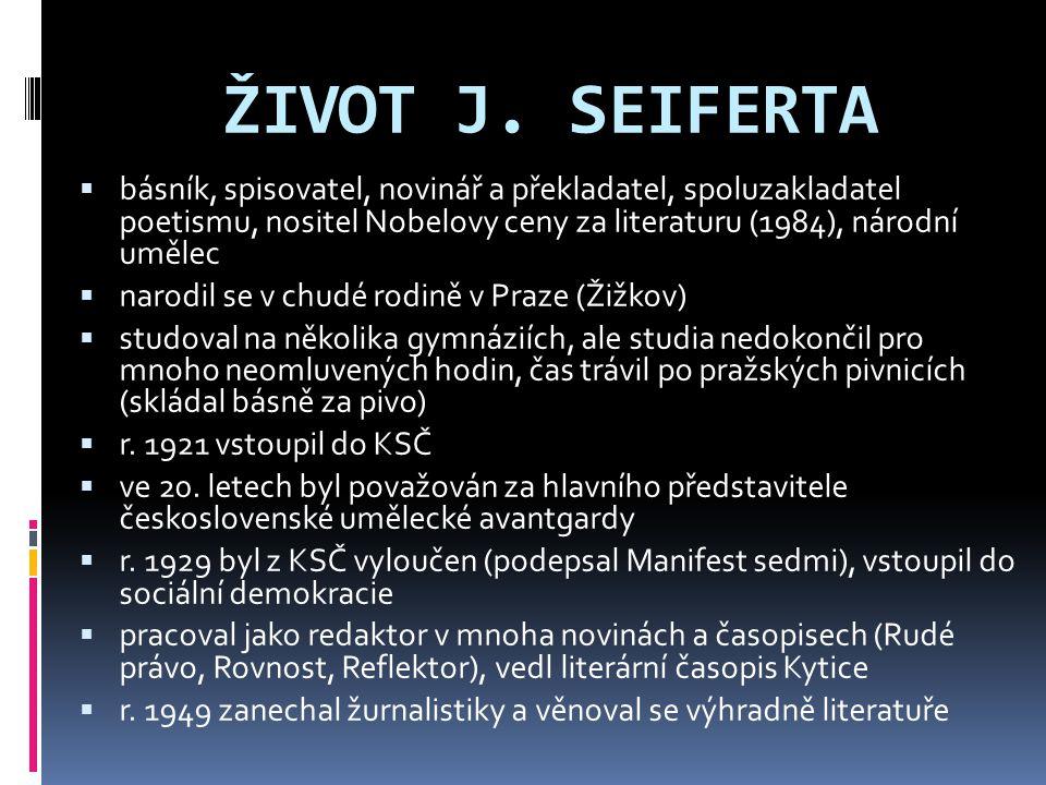 ŽIVOT J. SEIFERTA básník, spisovatel, novinář a překladatel, spoluzakladatel poetismu, nositel Nobelovy ceny za literaturu (1984), národní umělec.