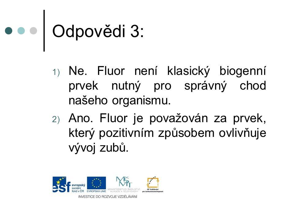 Odpovědi 3: Ne. Fluor není klasický biogenní prvek nutný pro správný chod našeho organismu.