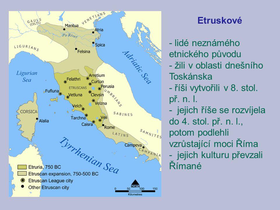 Etruskové - lidé neznámého etnického původu. - žili v oblasti dnešního Toskánska. - říši vytvořili v 8. stol. př. n. l.