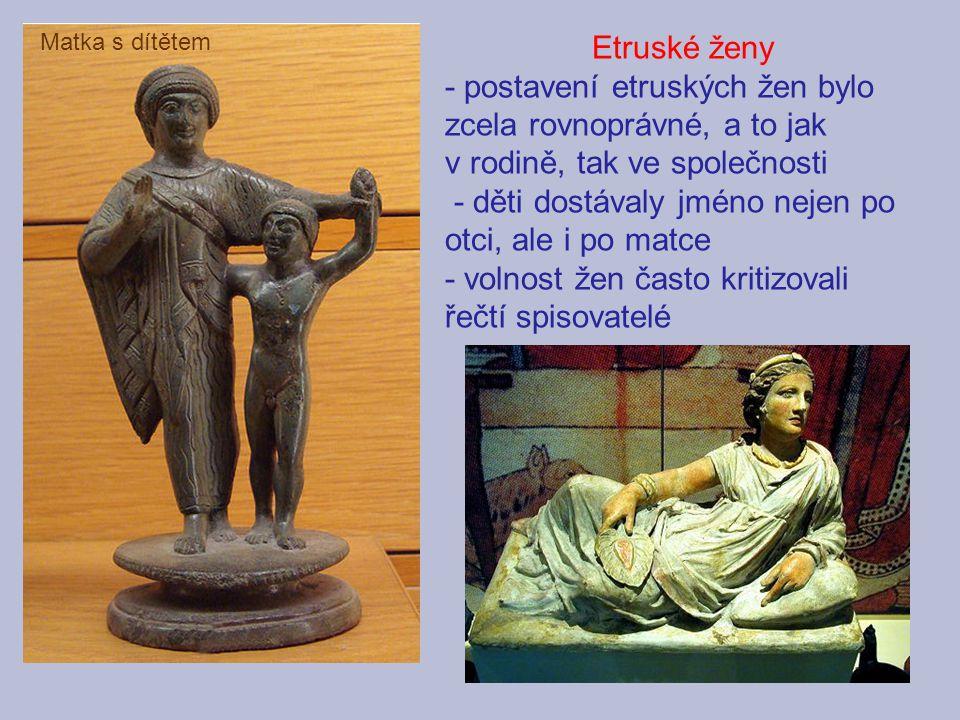 - postavení etruských žen bylo zcela rovnoprávné, a to jak
