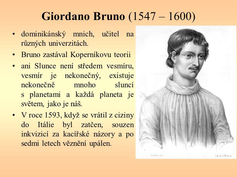 Giordano Bruno (1547 – 1600) dominikánský mnich, učitel na různých univerzitách. Bruno zastával Koperníkovu teorii.