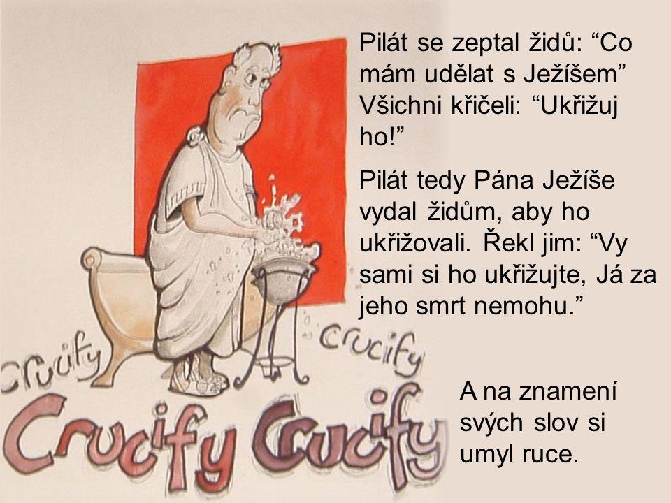 Pilát se zeptal židů: Co mám udělat s Ježíšem Všichni křičeli: Ukřižuj ho!