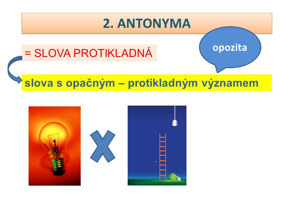 2. ANTONYMA opozita = SLOVA PROTIKLADNÁ
