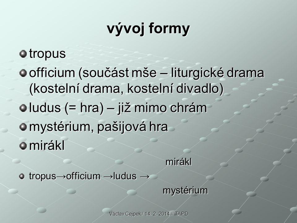 vývoj formy tropus. officium (součást mše – liturgické drama (kostelní drama, kostelní divadlo) ludus (= hra) – již mimo chrám.