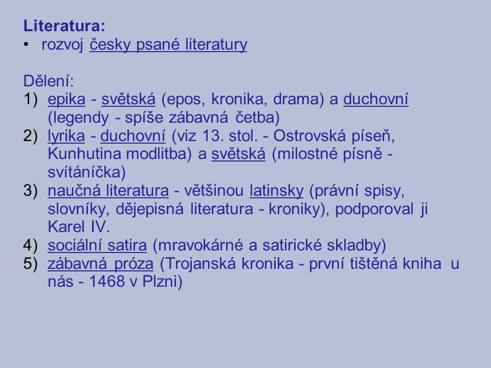 Literatura: rozvoj česky psané literatury. Dělení: epika - světská (epos, kronika, drama) a duchovní (legendy - spíše zábavná četba)