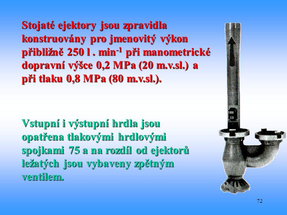 Stojaté ejektory jsou zpravidla konstruovány pro jmenovitý výkon přibližně 250 l . min-1 při manometrické dopravní výšce 0,2 MPa (20 m.v.sl.) a při tlaku 0,8 MPa (80 m.v.sl.).
