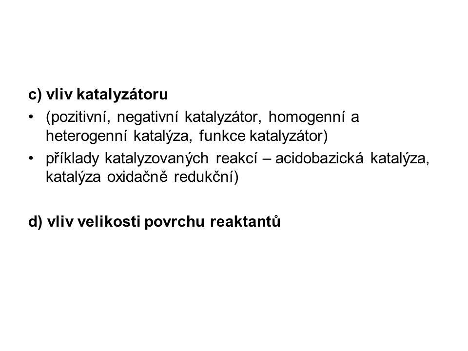 c) vliv katalyzátoru (pozitivní, negativní katalyzátor, homogenní a heterogenní katalýza, funkce katalyzátor)
