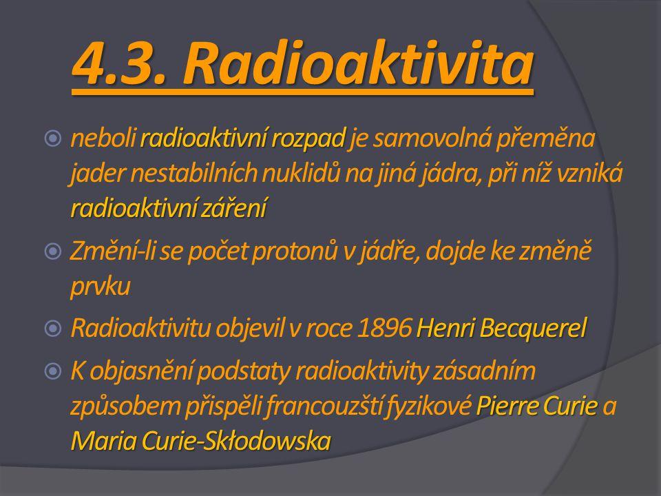 4.3. Radioaktivita neboli radioaktivní rozpad je samovolná přeměna jader nestabilních nuklidů na jiná jádra, při níž vzniká radioaktivní záření.