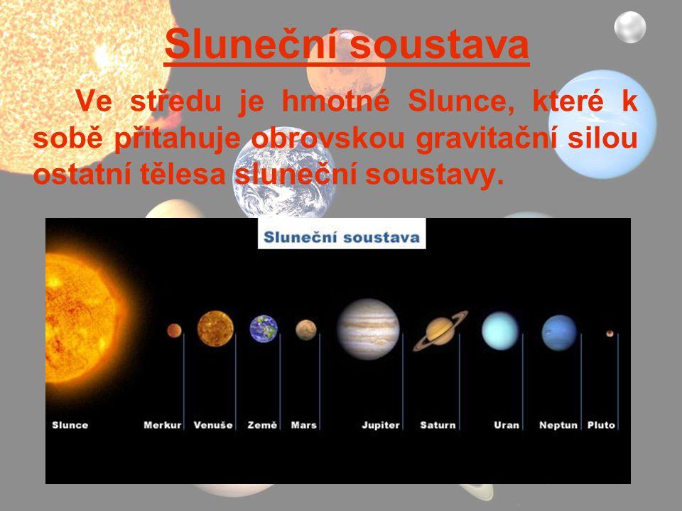 Sluneční soustava Ve středu je hmotné Slunce, které k sobě přitahuje obrovskou gravitační silou ostatní tělesa sluneční soustavy.