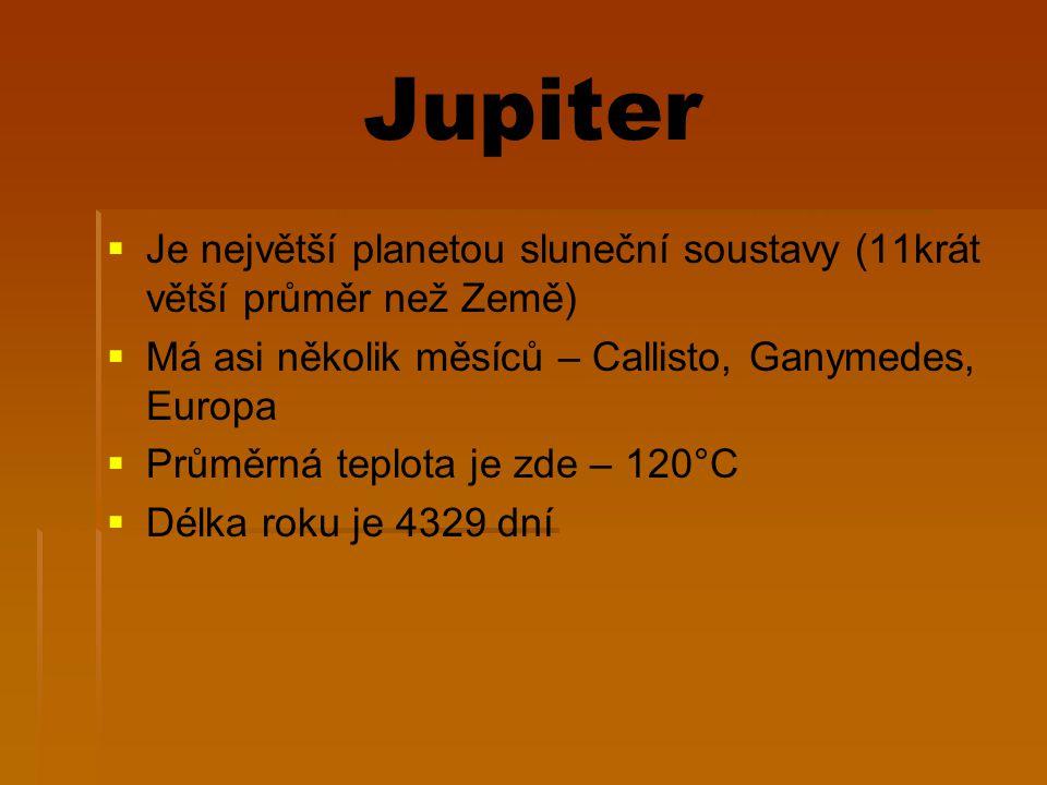 Jupiter Je největší planetou sluneční soustavy (11krát větší průměr než Země) Má asi několik měsíců – Callisto, Ganymedes, Europa.