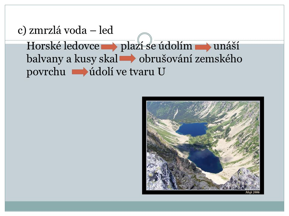 c) zmrzlá voda – led Horské ledovce plazí se údolím unáší balvany a kusy skal obrušování zemského povrchu údolí ve tvaru U