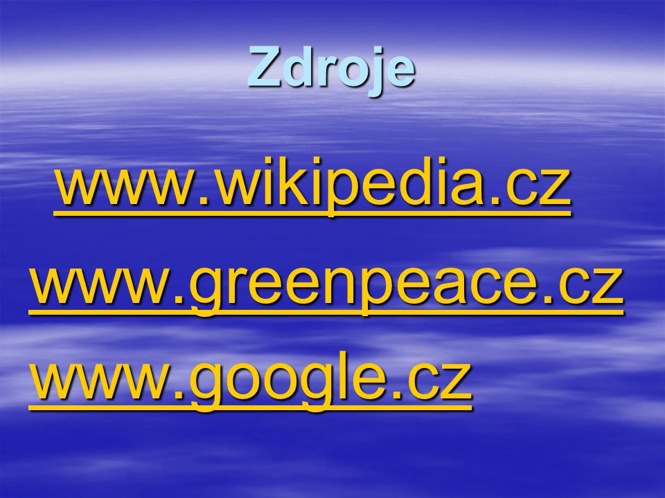 Zdroje www.wikipedia.cz www.greenpeace.cz www.google.cz