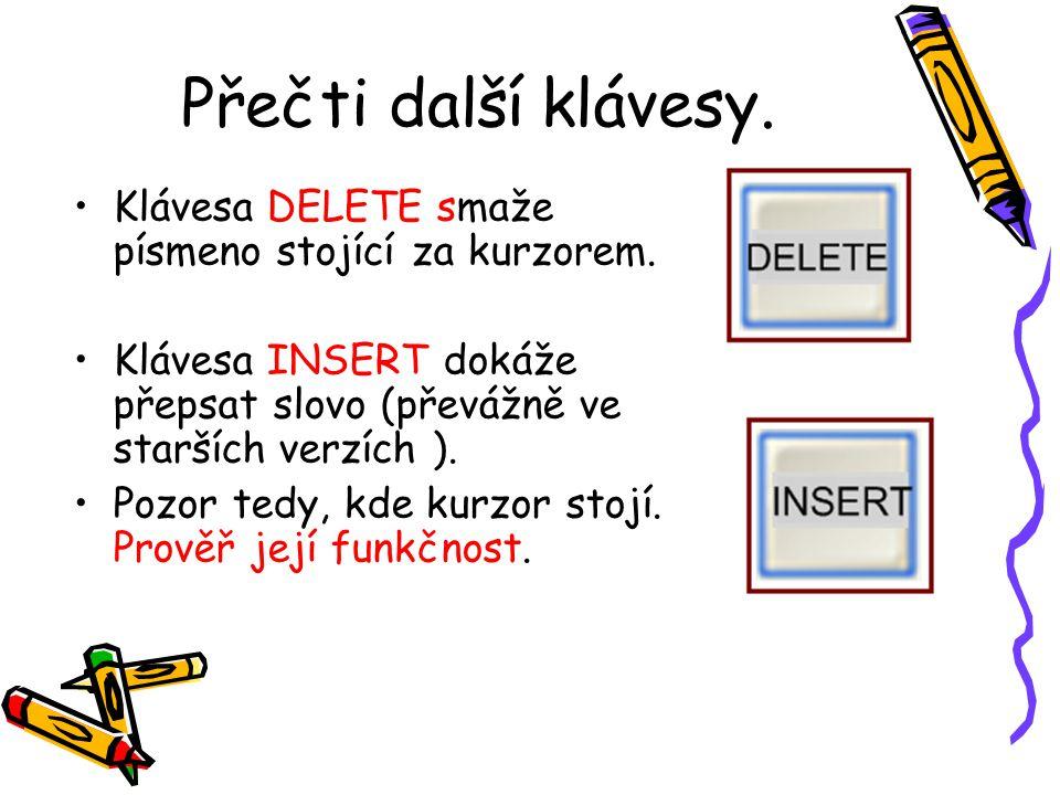 Přečti další klávesy. Klávesa DELETE smaže písmeno stojící za kurzorem. Klávesa INSERT dokáže přepsat slovo (převážně ve starších verzích ).