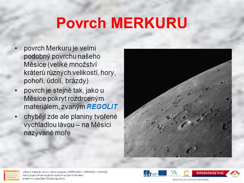 Povrch MERKURU povrch Merkuru je velmi podobný povrchu našeho Měsíce (veliké množství kráterů různých velikostí, hory, pohoří, údolí, brázdy)