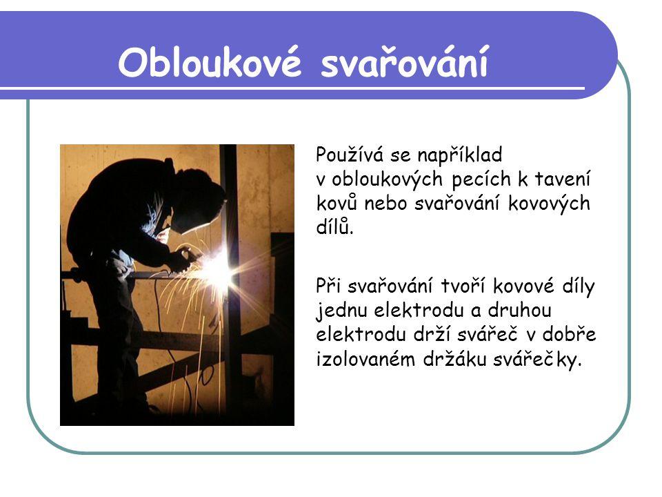 Obloukové svařování Používá se například v obloukových pecích k tavení kovů nebo svařování kovových dílů.