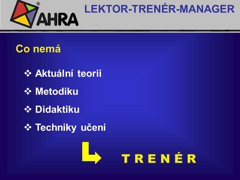 T R E N É R LEKTOR-TRENÉR-MANAGER Co nemá Aktuální teorii Metodiku