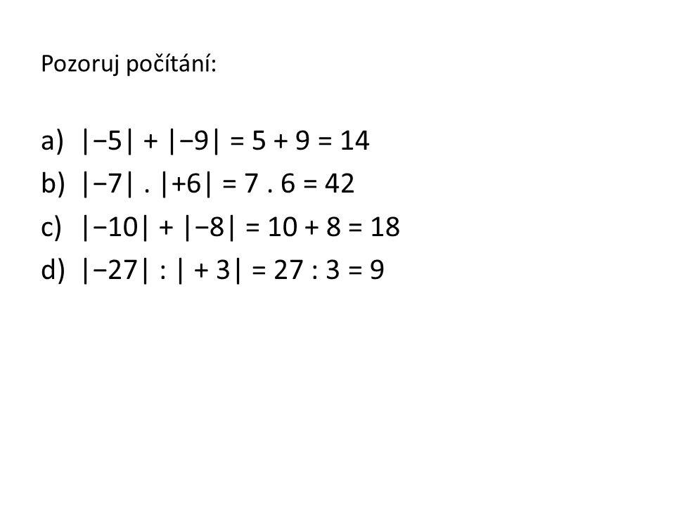 Pozoruj počítání: |−5| + |−9| = 5 + 9 = 14. |−7| . |+6| = 7 . 6 = 42. |−10| + |−8| = 10 + 8 = 18.