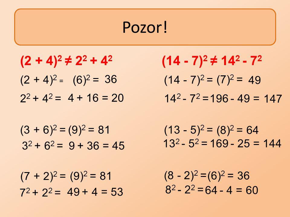 Pozor! (2 + 4)2 ≠ 22 + 42 (14 - 7)2 ≠ 142 - 72 (2 + 4)2 = (6)2 = 36