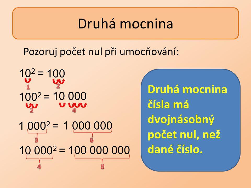 Druhá mocnina Pozoruj počet nul při umocňování: 102 = 100. Druhá mocnina čísla má dvojnásobný počet nul, než dané číslo.