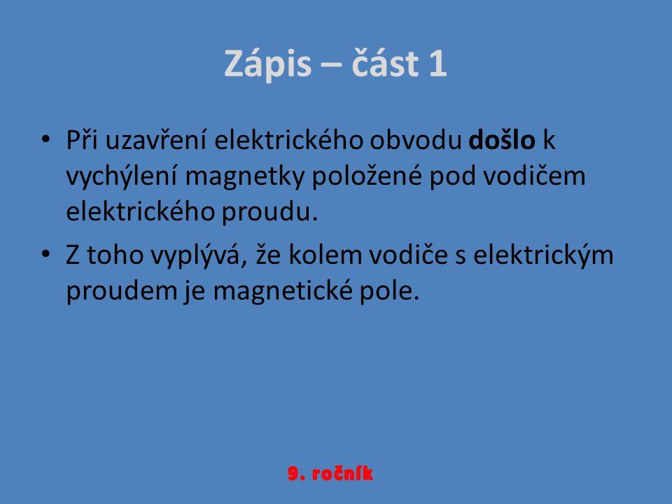 Zápis – část 1 Při uzavření elektrického obvodu došlo k vychýlení magnetky položené pod vodičem elektrického proudu.