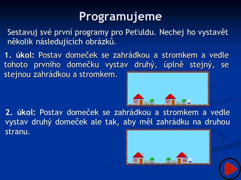 Programujeme Sestavuj své první programy pro Peťuldu. Nechej ho vystavět několik následujících obrázků.