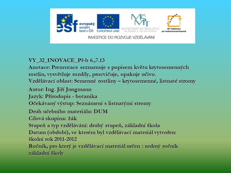 VY_32_INOVACE_Př-b 6.,7.13 Anotace: Prezentace seznamuje s popisem květu krytosemenných rostlin, vysvětluje rozdíly, procvičuje, opakuje učivo. Vzdělávací oblast: Semenné rostliny – krytosemenné, listnaté stromy