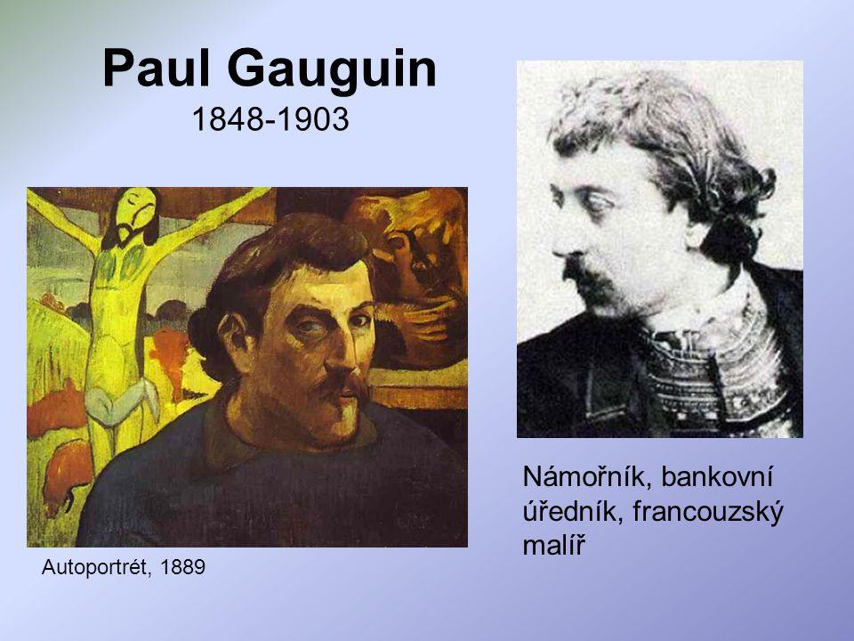 Paul Gauguin 1848-1903 Námořník, bankovní úředník, francouzský malíř