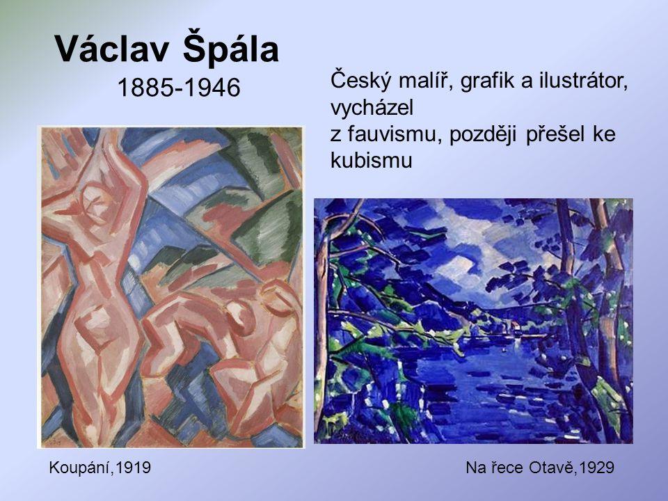 Václav Špála 1885-1946 Český malíř, grafik a ilustrátor, vycházel z fauvismu, později přešel ke kubismu.