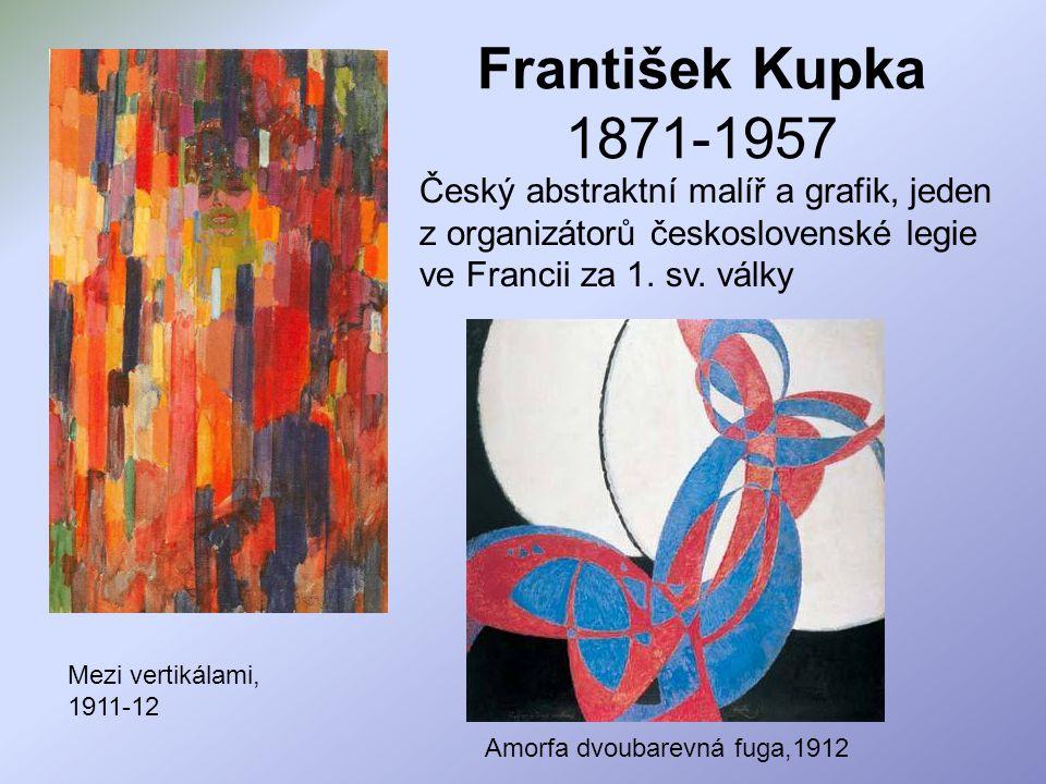 František Kupka 1871-1957 Český abstraktní malíř a grafik, jeden z organizátorů československé legie ve Francii za 1. sv. války.