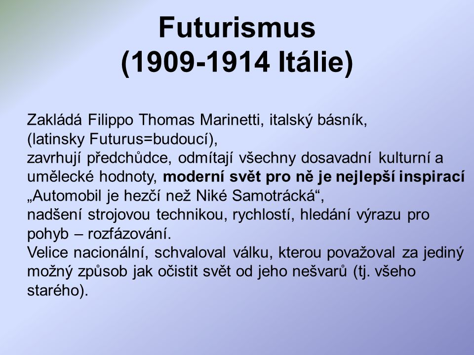 Futurismus (1909-1914 Itálie) Zakládá Filippo Thomas Marinetti, italský básník, (latinsky Futurus=budoucí),