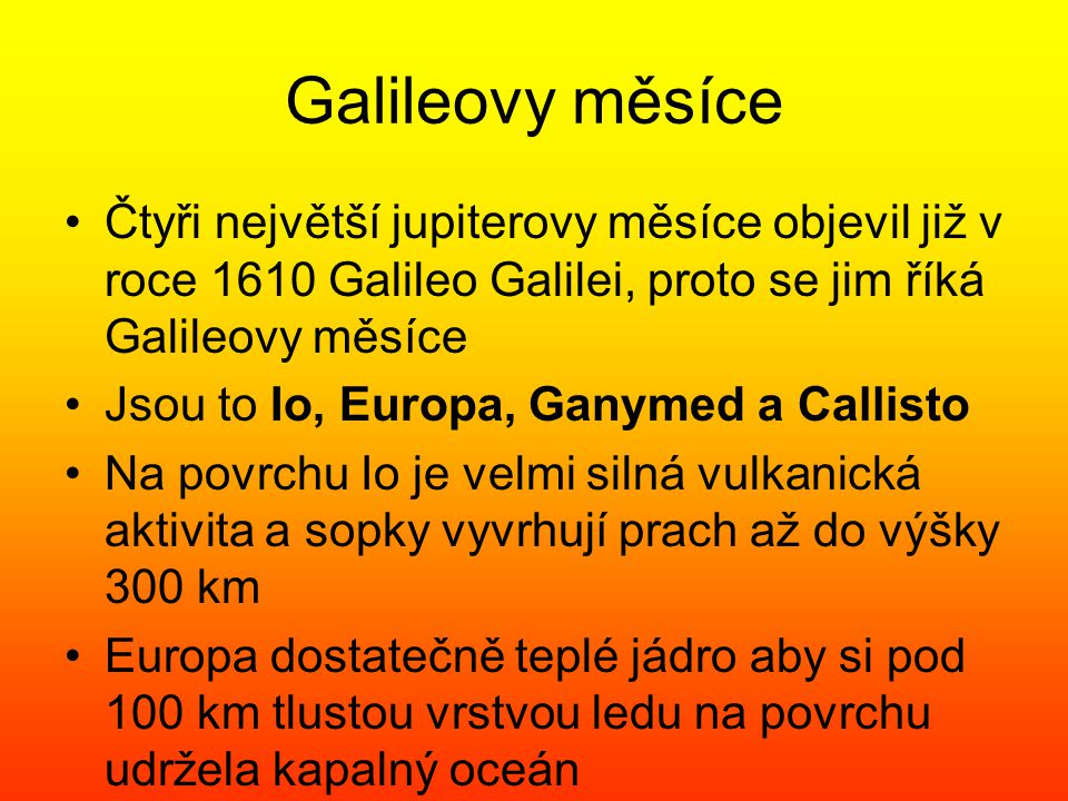 Galileovy měsíce Čtyři největší jupiterovy měsíce objevil již v roce 1610 Galileo Galilei, proto se jim říká Galileovy měsíce.