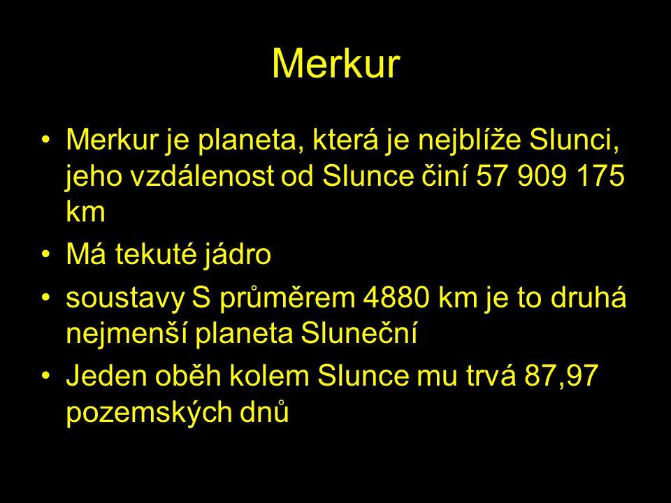 Merkur Merkur je planeta, která je nejblíže Slunci, jeho vzdálenost od Slunce činí 57 909 175 km. Má tekuté jádro.