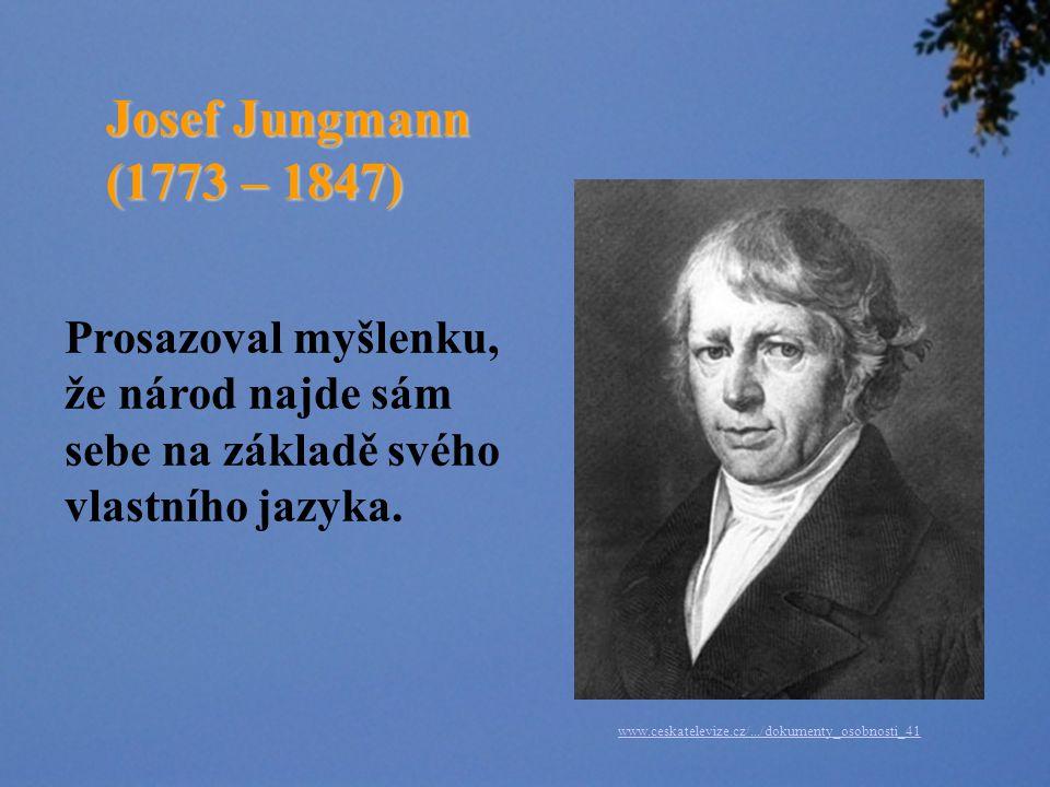 Josef Jungmann (1773 – 1847) Prosazoval myšlenku, že národ najde sám sebe na základě svého vlastního jazyka.