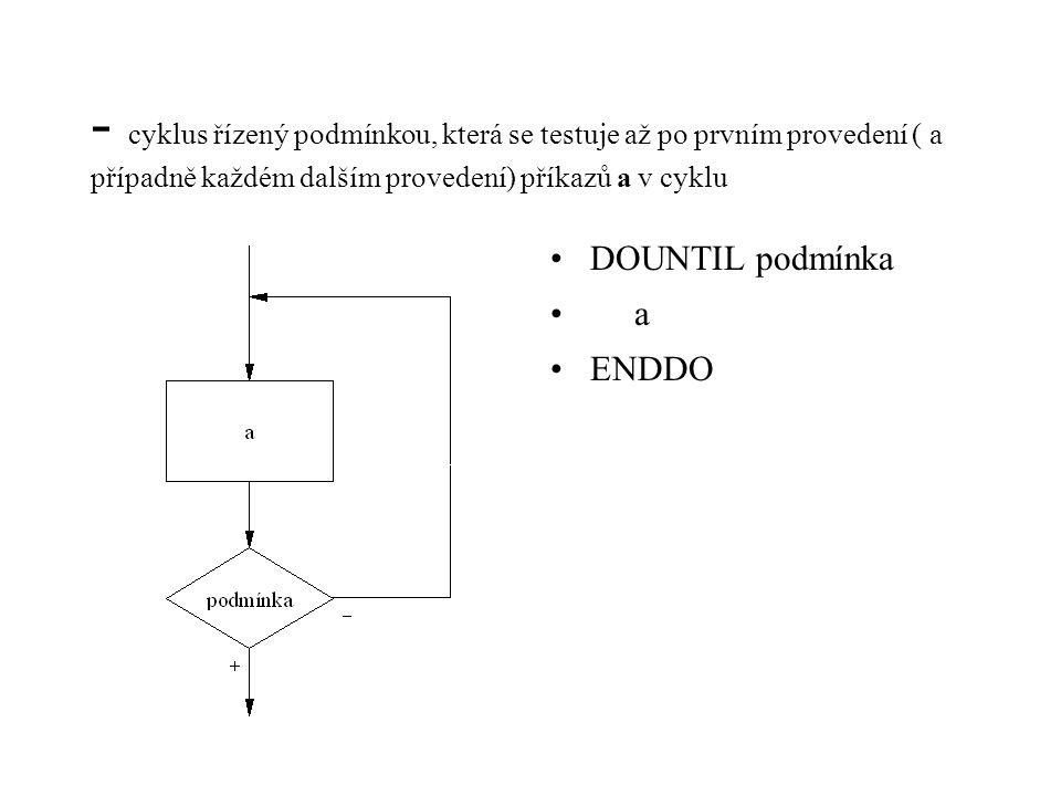 - cyklus řízený podmínkou, která se testuje až po prvním provedení ( a případně každém dalším provedení) příkazů a v cyklu