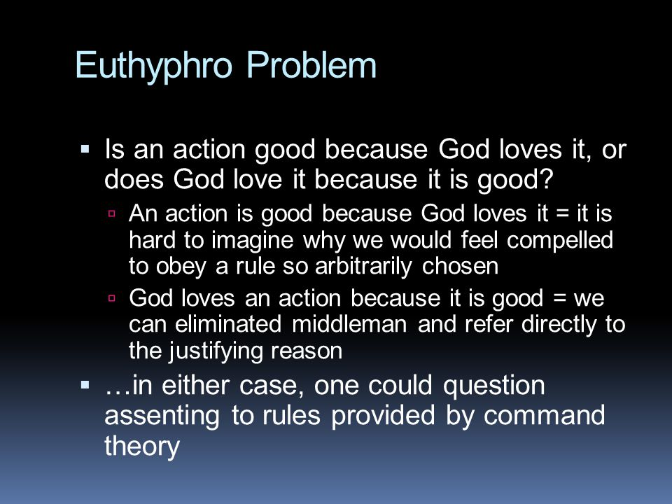 Euthyphro Problem Is an action good because God loves it, or does God love it because it is good