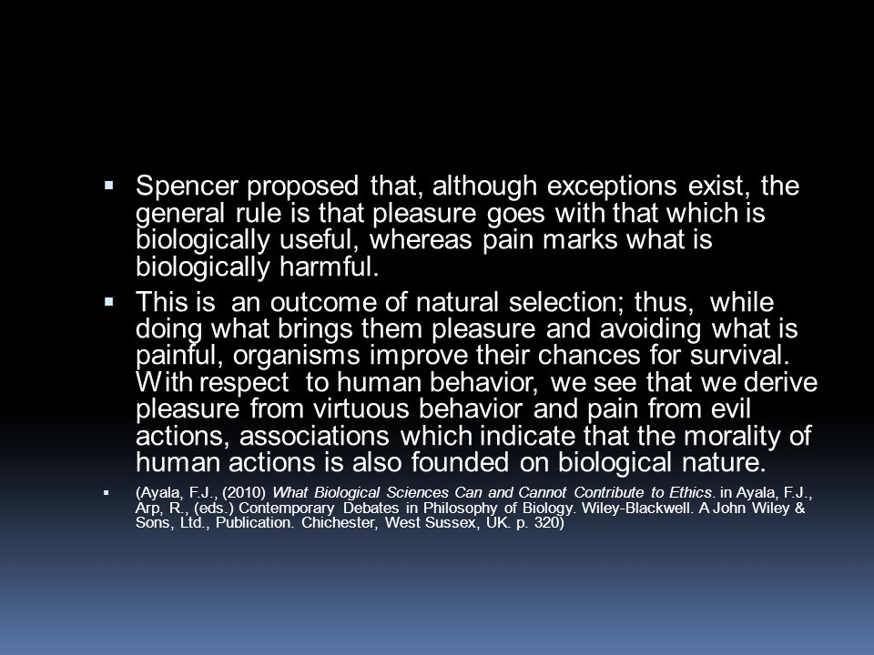 Spencer proposed that, although exceptions exist, the general rule is that pleasure goes with that which is biologically useful, whereas pain marks what is biologically harmful.