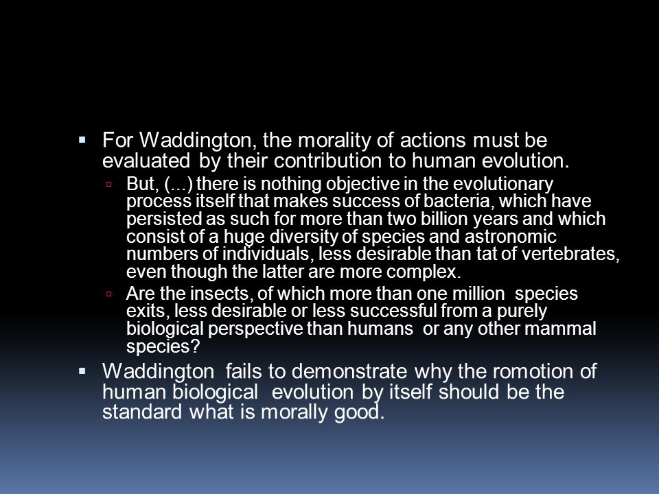 For Waddington, the morality of actions must be evaluated by their contribution to human evolution.