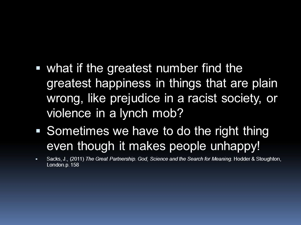 what if the greatest number find the greatest happiness in things that are plain wrong, like prejudice in a racist society, or violence in a lynch mob