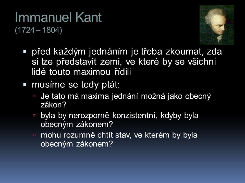 Immanuel Kant (1724 – 1804) před každým jednáním je třeba zkoumat, zda si lze představit zemi, ve které by se všichni lidé touto maximou řídili.