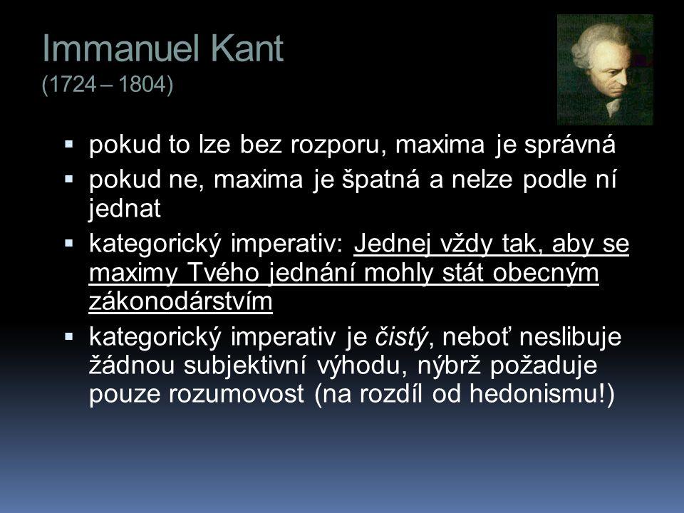 Immanuel Kant (1724 – 1804) pokud to lze bez rozporu, maxima je správná. pokud ne, maxima je špatná a nelze podle ní jednat.