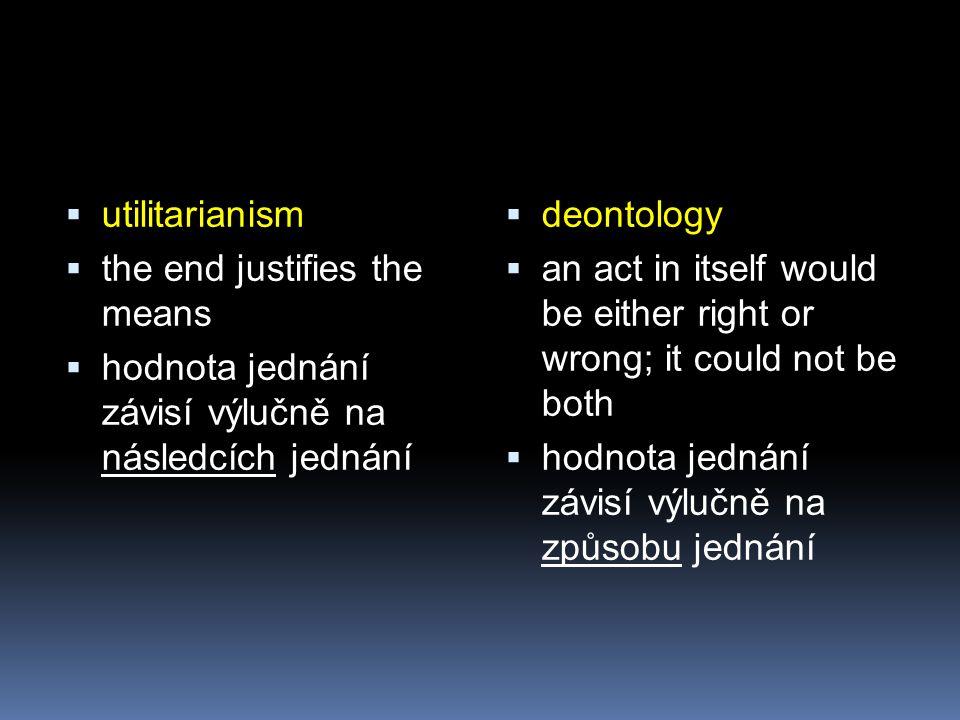 utilitarianism the end justifies the means. hodnota jednání závisí výlučně na následcích jednání.
