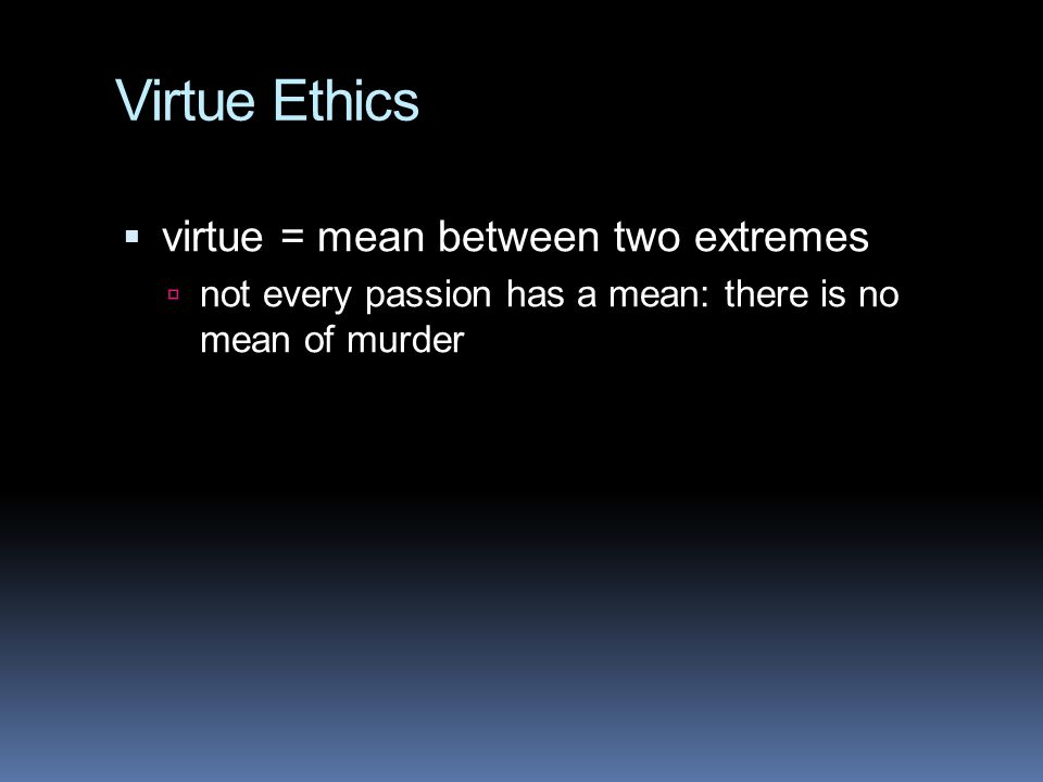 Virtue Ethics virtue = mean between two extremes