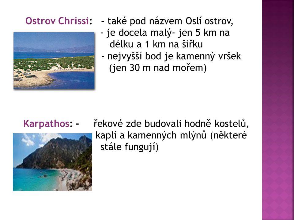 Ostrov Chrissi: - také pod názvem Oslí ostrov, - je docela malý- jen 5 km na délku a 1 km na šířku - nejvyšší bod je kamenný vršek (jen 30 m nad mořem) Karpathos: - řekové zde budovali hodně kostelů, kaplí a kamenných mlýnů (některé stále fungují)