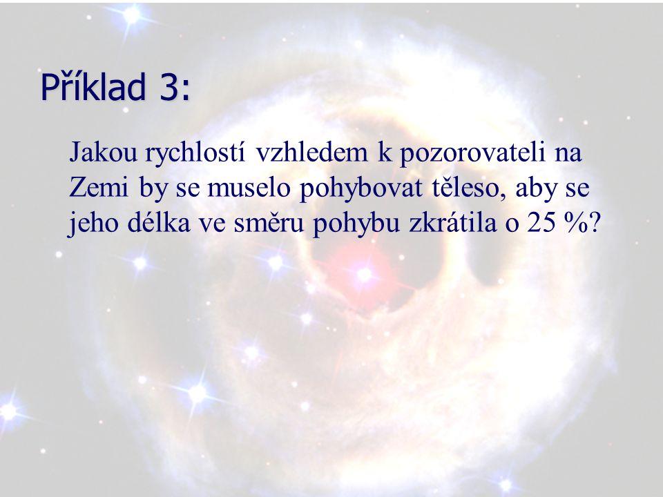Příklad 3: Jakou rychlostí vzhledem k pozorovateli na Zemi by se muselo pohybovat těleso, aby se jeho délka ve směru pohybu zkrátila o 25 %