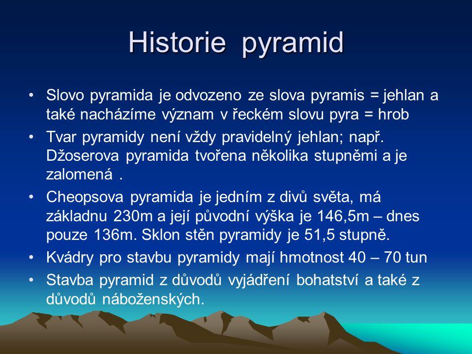 Historie pyramid Slovo pyramida je odvozeno ze slova pyramis = jehlan a také nacházíme význam v řeckém slovu pyra = hrob.