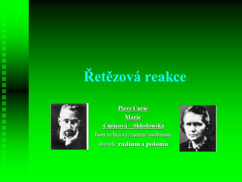 Řetězová reakce Piere Curie Marie Curieová – Sklodowská